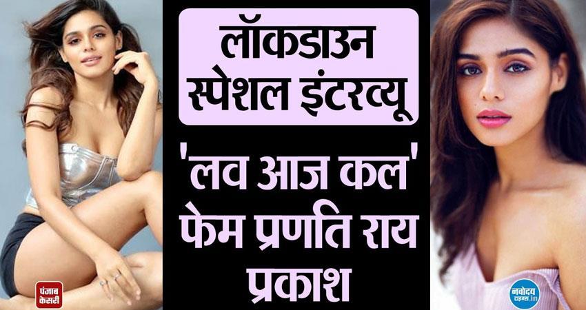 love aaj kal and mannphodganj ki binni actress pranati rai prakash exclusive interview aljwnt